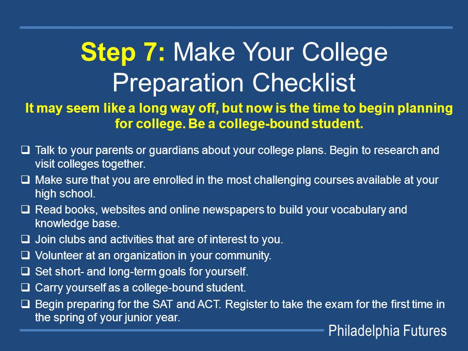 Philadelphia Futures Step 7: Make Your College Preparation Checklist It may seem like a long way off, but now is the time to begin planning for college.