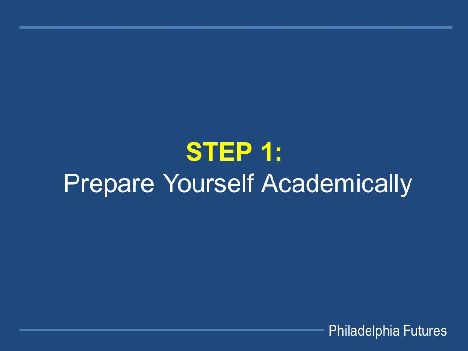 Philadelphia Futures STEP 1: Prepare Yourself Academically