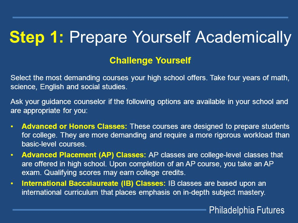 Philadelphia Futures Step 1: Prepare Yourself Academically Challenge Yourself Select the most demanding courses your high school offers.