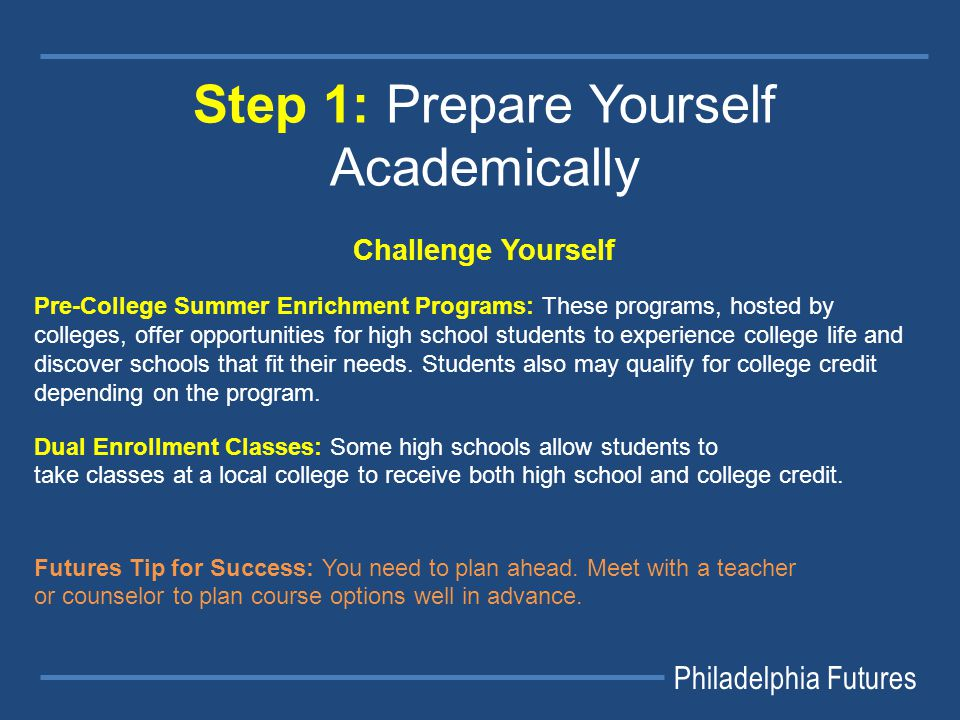 Philadelphia Futures Step 1: Prepare Yourself Academically Challenge Yourself Pre-College Summer Enrichment Programs: These programs, hosted by colleges, offer opportunities for high school students to experience college life and discover schools that fit their needs.