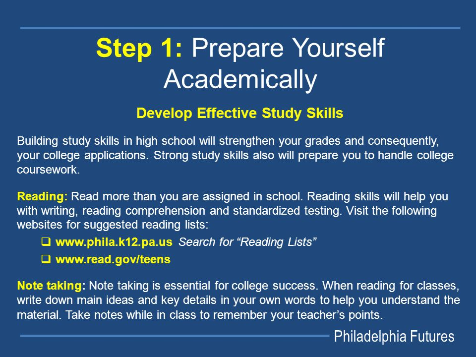 Philadelphia Futures Step 1: Prepare Yourself Academically Develop Effective Study Skills Building study skills in high school will strengthen your grades and consequently, your college applications.