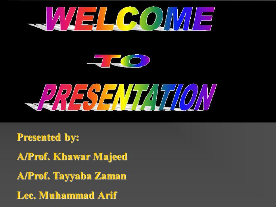 Presented by: A/Prof. Khawar Majeed A/Prof. Tayyaba Zaman Lec. Muhammad Arif