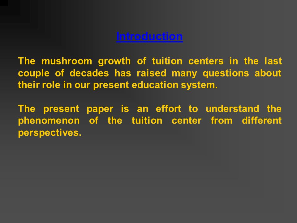 Introduction The mushroom growth of tuition centers in the last couple of decades has raised many questions about their role in our present education system.