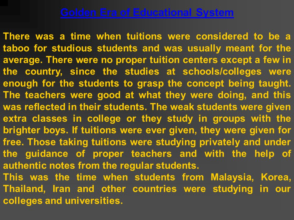 Golden Era of Educational System There was a time when tuitions were considered to be a taboo for studious students and was usually meant for the average.
