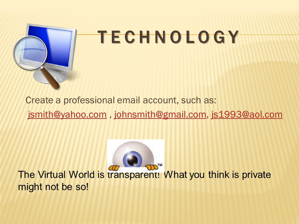 Create a professional email account, such as: jsmith@yahoo.com, johnsmith@gmail.com, js1993@aol.comjsmith@yahoo.comjohnsmith@gmail.comjs1993@aol.com The Virtual World is transparent.