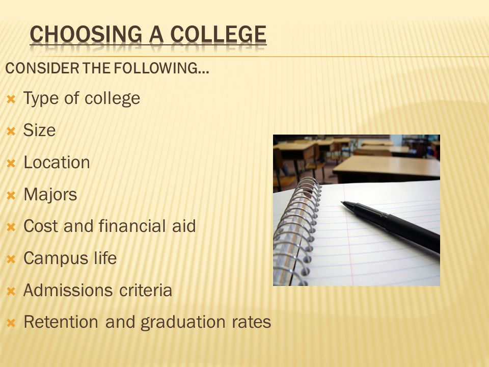 CONSIDER THE FOLLOWING…  Type of college  Size  Location  Majors  Cost and financial aid  Campus life  Admissions criteria  Retention and graduation rates