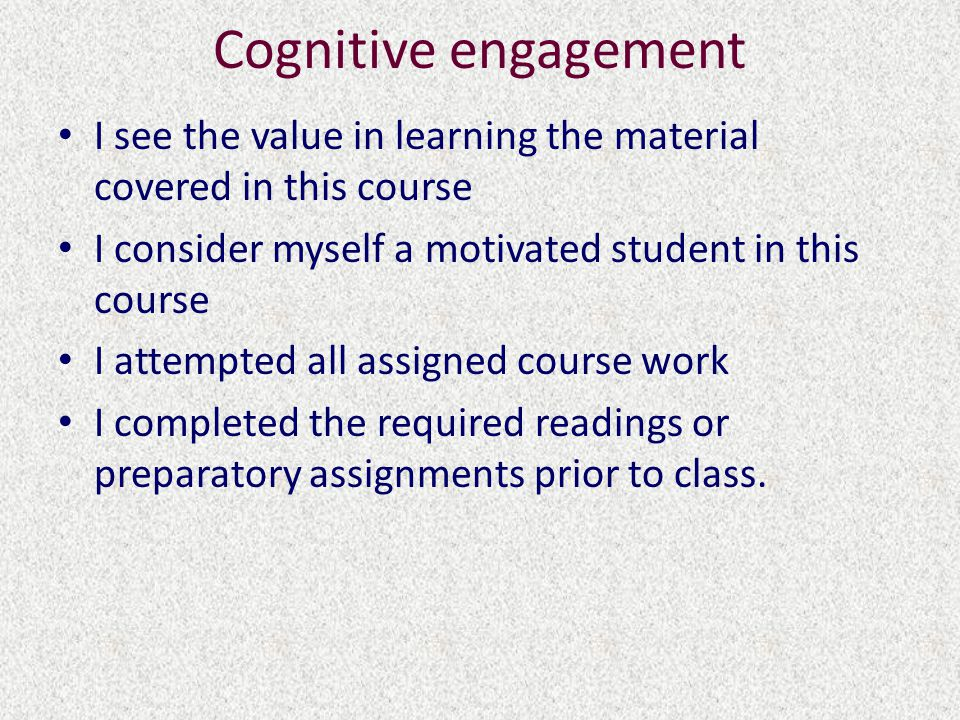 Cognitive engagement I see the value in learning the material covered in this course I consider myself a motivated student in this course I attempted all assigned course work I completed the required readings or preparatory assignments prior to class.