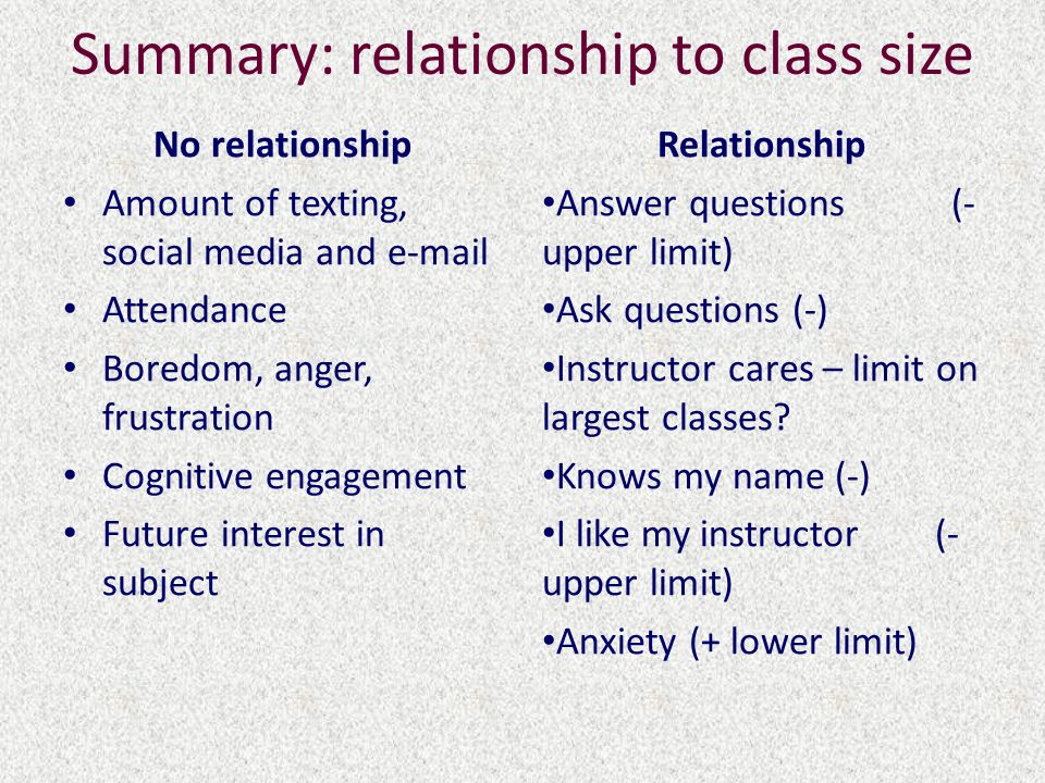 Summary: relationship to class size No relationship Amount of texting, social media and e-mail Attendance Boredom, anger, frustration Cognitive engagement Future interest in subject Relationship Answer questions (- upper limit) Ask questions (-) Instructor cares – limit on largest classes.