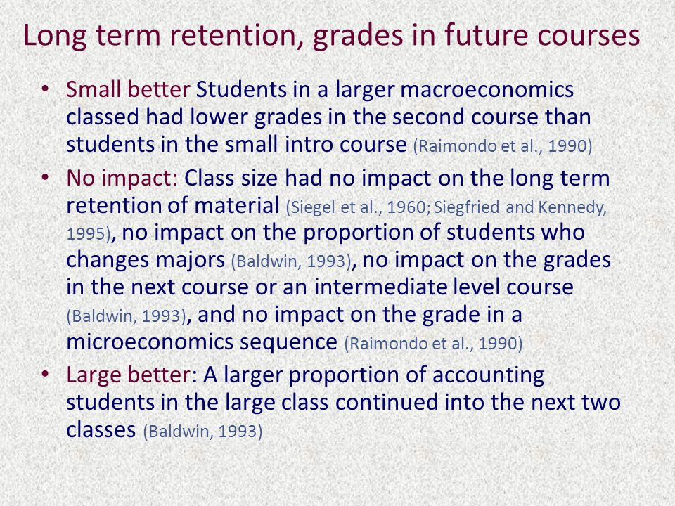 Long term retention, grades in future courses Small better Students in a larger macroeconomics classed had lower grades in the second course than students in the small intro course (Raimondo et al., 1990) No impact: Class size had no impact on the long term retention of material (Siegel et al., 1960; Siegfried and Kennedy, 1995), no impact on the proportion of students who changes majors (Baldwin, 1993), no impact on the grades in the next course or an intermediate level course (Baldwin, 1993), and no impact on the grade in a microeconomics sequence (Raimondo et al., 1990) Large better: A larger proportion of accounting students in the large class continued into the next two classes (Baldwin, 1993)