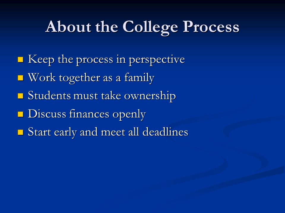 About the College Process Keep the process in perspective Keep the process in perspective Work together as a family Work together as a family Students