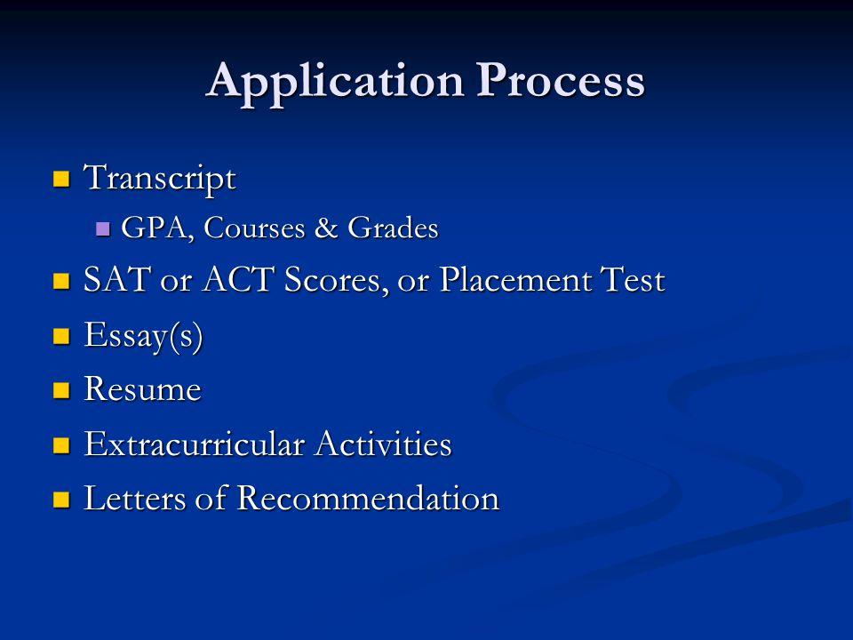 Application Process Transcript Transcript GPA, Courses & Grades GPA, Courses & Grades SAT or ACT Scores, or Placement Test SAT or ACT Scores, or Placement Test Essay(s) Essay(s) Resume Resume Extracurricular Activities Extracurricular Activities Letters of Recommendation Letters of Recommendation