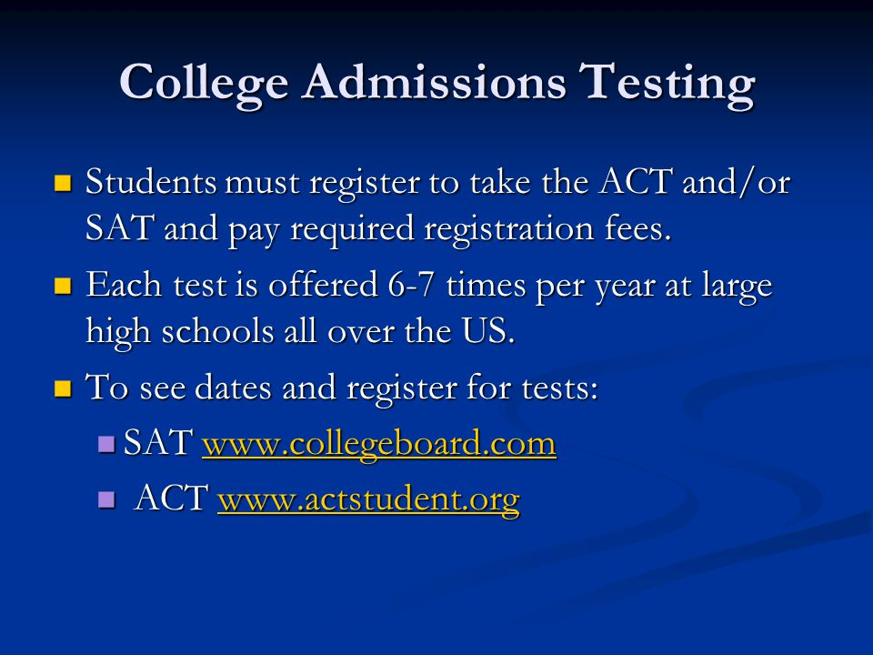 College Admissions Testing Students must register to take the ACT and/or SAT and pay required registration fees.