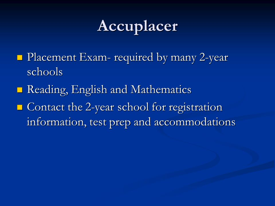 Accuplacer Placement Exam- required by many 2-year schools Placement Exam- required by many 2-year schools Reading, English and Mathematics Reading, English and Mathematics Contact the 2-year school for registration information, test prep and accommodations Contact the 2-year school for registration information, test prep and accommodations