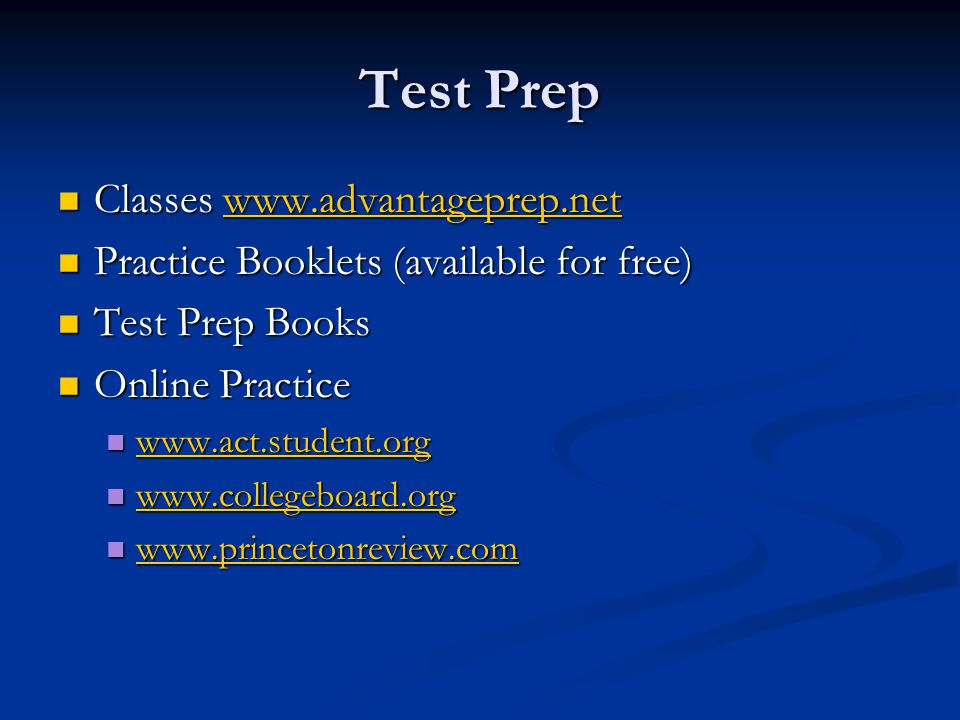 Test Prep Classes www.advantageprep.net Classes www.advantageprep.netwww.advantageprep.net Practice Booklets (available for free) Practice Booklets (available for free) Test Prep Books Test Prep Books Online Practice Online Practice www.act.student.org www.act.student.org www.act.student.org www.collegeboard.org www.collegeboard.org www.collegeboard.org www.princetonreview.com www.princetonreview.com www.princetonreview.com