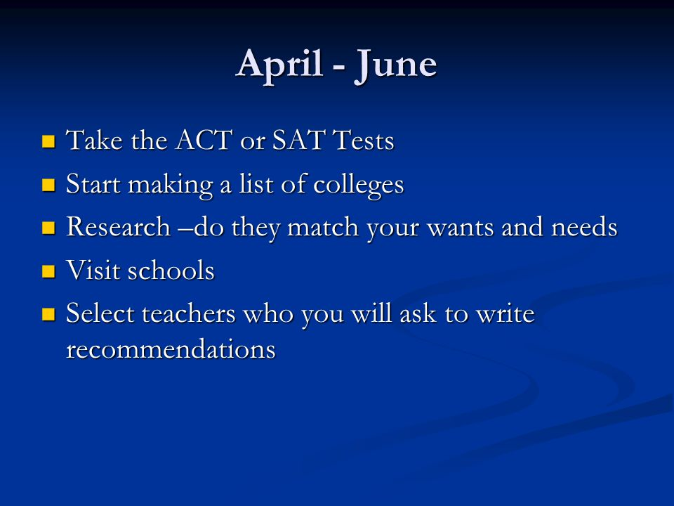 April - June Take the ACT or SAT Tests Take the ACT or SAT Tests Start making a list of colleges Start making a list of colleges Research –do they match your wants and needs Research –do they match your wants and needs Visit schools Visit schools Select teachers who you will ask to write recommendations Select teachers who you will ask to write recommendations