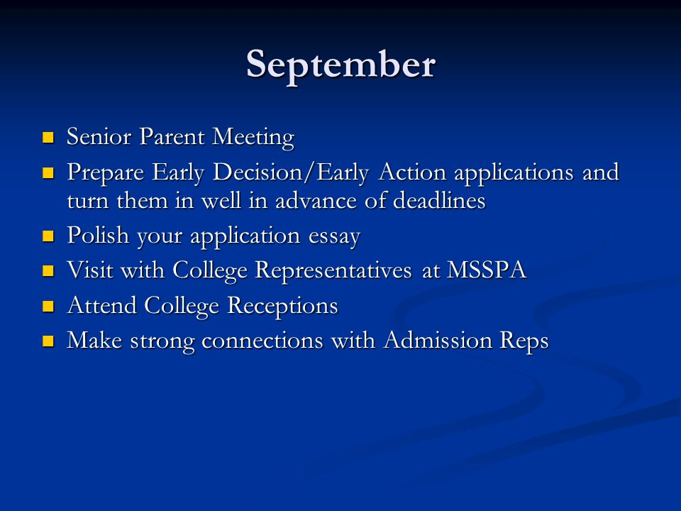 September Senior Parent Meeting Senior Parent Meeting Prepare Early Decision/Early Action applications and turn them in well in advance of deadlines Prepare Early Decision/Early Action applications and turn them in well in advance of deadlines Polish your application essay Polish your application essay Visit with College Representatives at MSSPA Visit with College Representatives at MSSPA Attend College Receptions Attend College Receptions Make strong connections with Admission Reps Make strong connections with Admission Reps