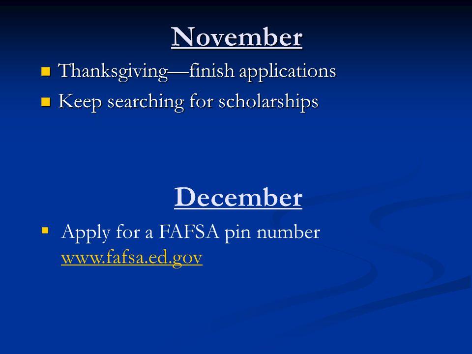 November Thanksgiving—finish applications Thanksgiving—finish applications Keep searching for scholarships Keep searching for scholarships December 