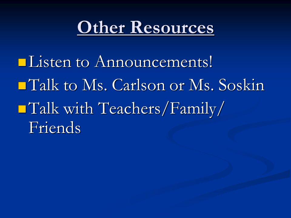 Other Resources Listen to Announcements! Listen to Announcements! Talk to Ms. Carlson or Ms. Soskin Talk to Ms. Carlson or Ms. Soskin Talk with Teache