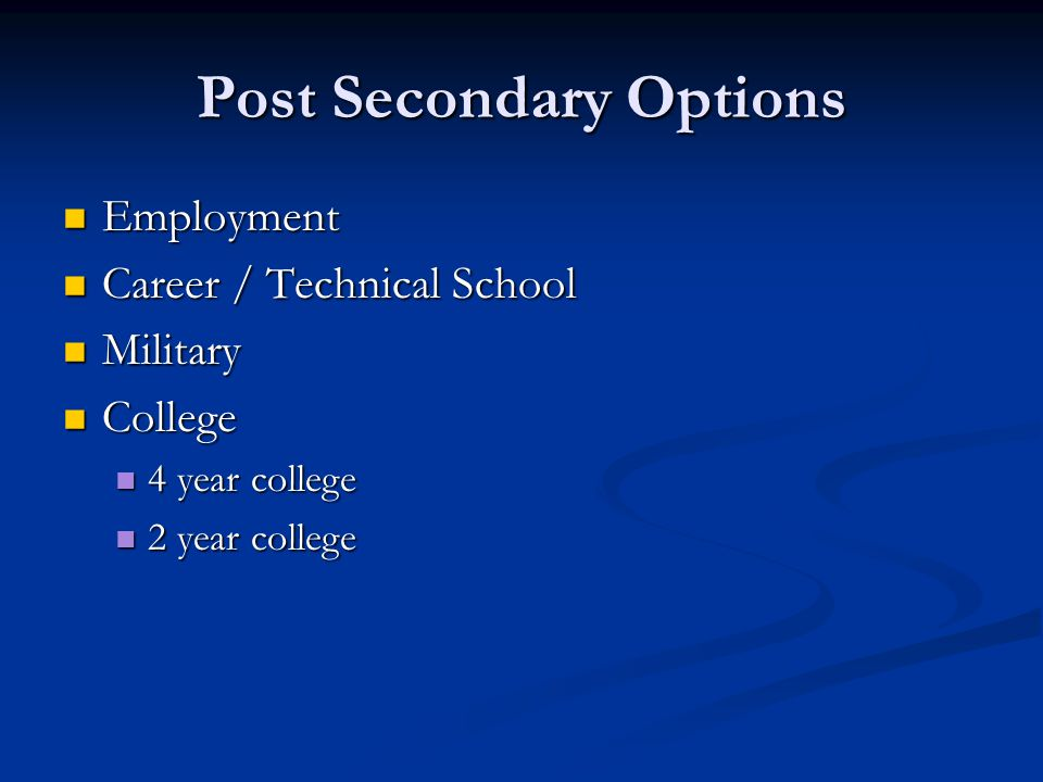 Post Secondary Options Employment Employment Career / Technical School Career / Technical School Military Military College College 4 year college 4 year college 2 year college 2 year college