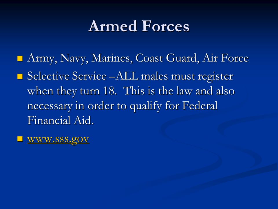 Armed Forces Army, Navy, Marines, Coast Guard, Air Force Army, Navy, Marines, Coast Guard, Air Force Selective Service –ALL males must register when they turn 18.