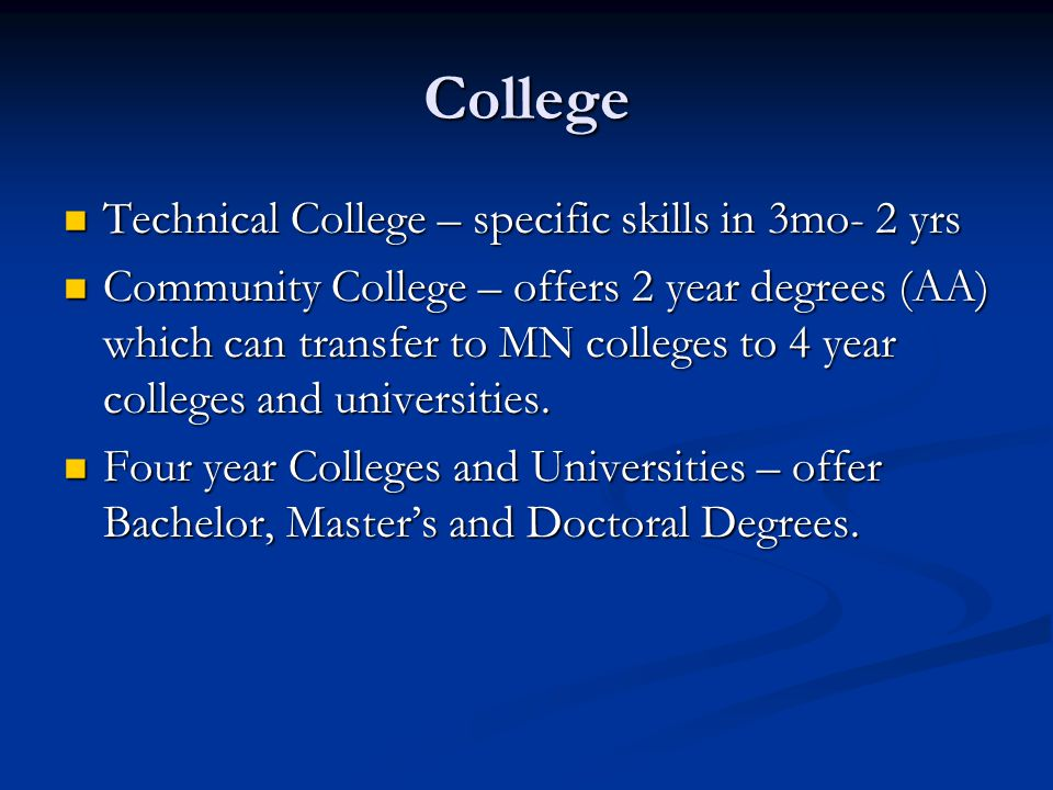 College Technical College – specific skills in 3mo- 2 yrs Technical College – specific skills in 3mo- 2 yrs Community College – offers 2 year degrees (AA) which can transfer to MN colleges to 4 year colleges and universities.
