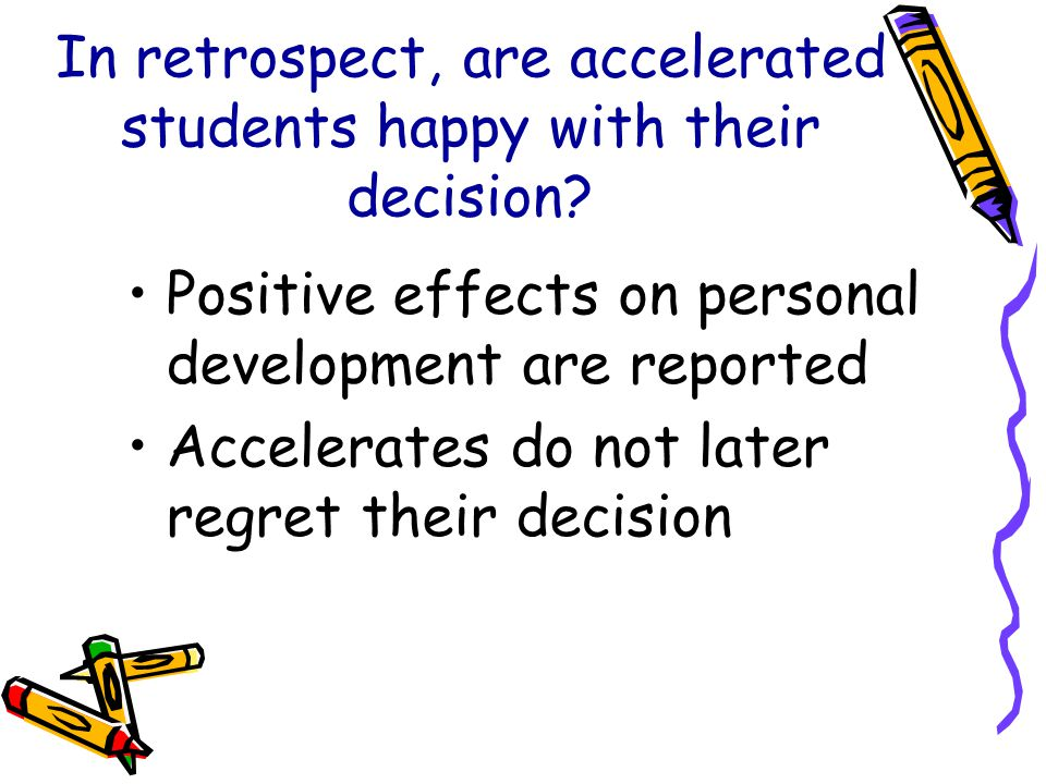 In retrospect, are accelerated students happy with their decision? Positive effects on personal development are reported Accelerates do not later regr