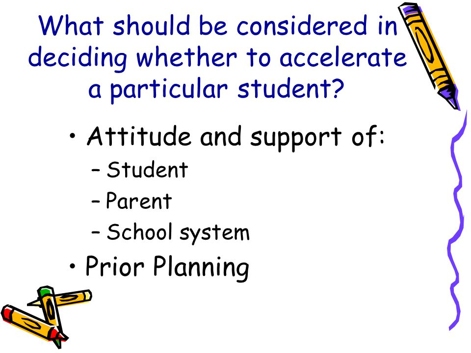What should be considered in deciding whether to accelerate a particular student? Attitude and support of: –Student –Parent –School system Prior Plann