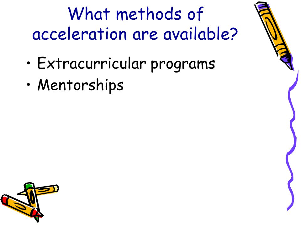 What methods of acceleration are available? Extracurricular programs Mentorships