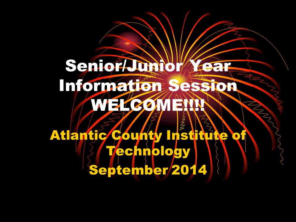 Senior/Junior Year Information Session WELCOME!!!! Atlantic County Institute of Technology September 2014