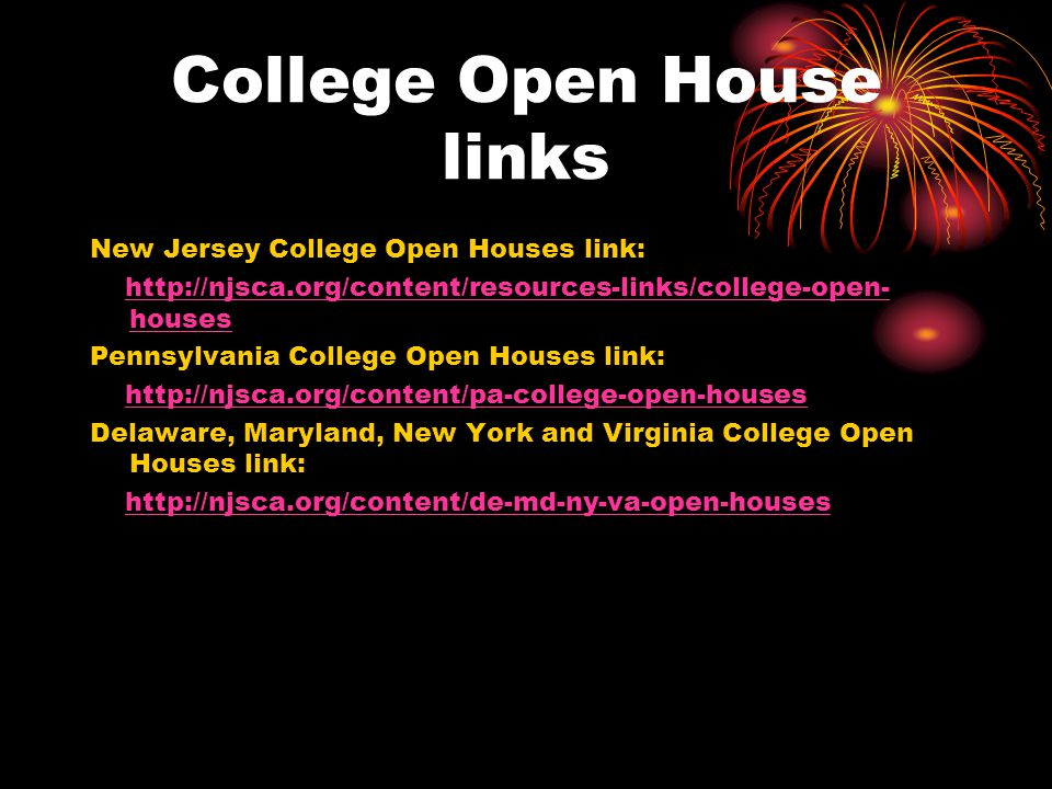 College Open House links New Jersey College Open Houses link: http://njsca.org/content/resources-links/college-open- houses http://njsca.org/content/resources-links/college-open- houses Pennsylvania College Open Houses link: http://njsca.org/content/pa-college-open-houses Delaware, Maryland, New York and Virginia College Open Houses link: http://njsca.org/content/de-md-ny-va-open-houses