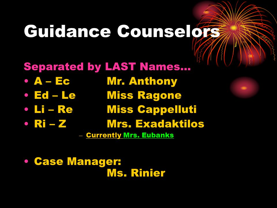 Guidance Counselors Separated by LAST Names… A – Ec Mr. Anthony Ed – Le Miss Ragone Li – Re Miss Cappelluti Ri – Z Mrs. Exadaktilos – Currently Mrs. E