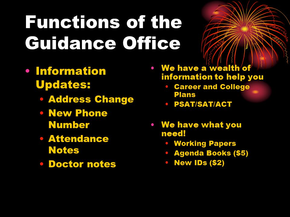 Functions of the Guidance Office Information Updates: Address Change New Phone Number Attendance Notes Doctor notes We have a wealth of information to help you Career and College Plans PSAT/SAT/ACT We have what you need.