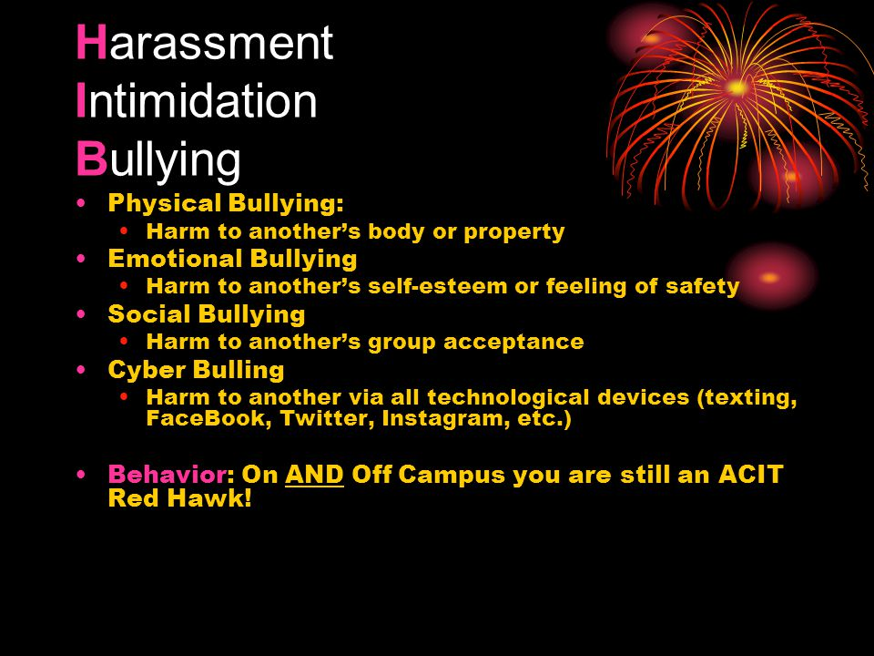 Harassment Intimidation Bullying Physical Bullying: Harm to another's body or property Emotional Bullying Harm to another's self-esteem or feeling of