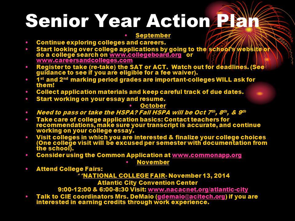Senior Year Action Plan September Continue exploring colleges and careers. Start looking over college applications by going to the school's website or