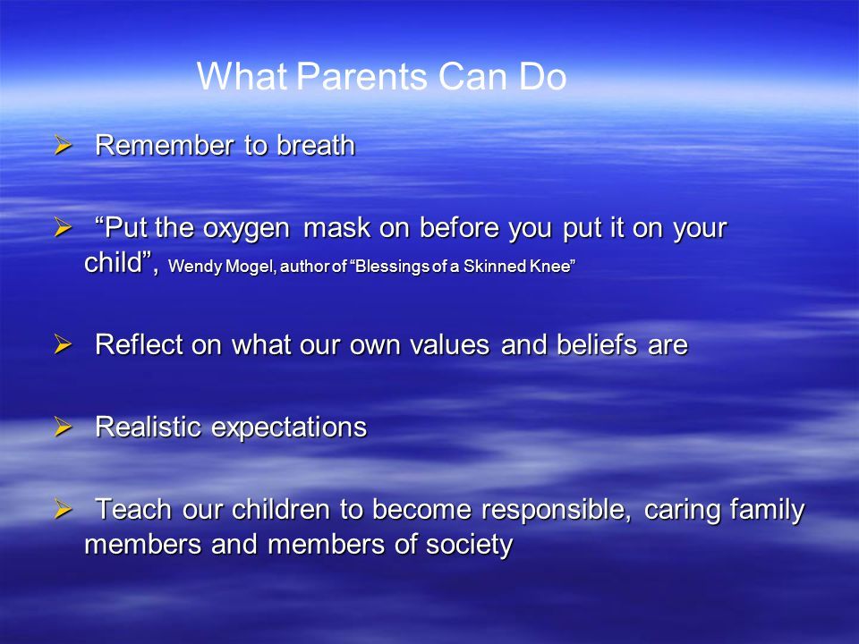 " Remember to breath  ""Put the oxygen mask on before you put it on your child"", Wendy Mogel, author of ""Blessings of a Skinned Knee""  Reflect on wha"