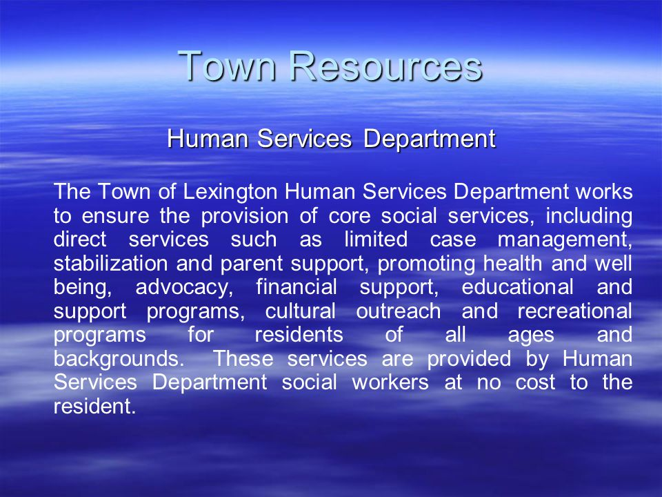 Town Resources Human Services Department The Town of Lexington Human Services Department works to ensure the provision of core social services, including direct services such as limited case management, stabilization and parent support, promoting health and well being, advocacy, financial support, educational and support programs, cultural outreach and recreational programs for residents of all ages and backgrounds.