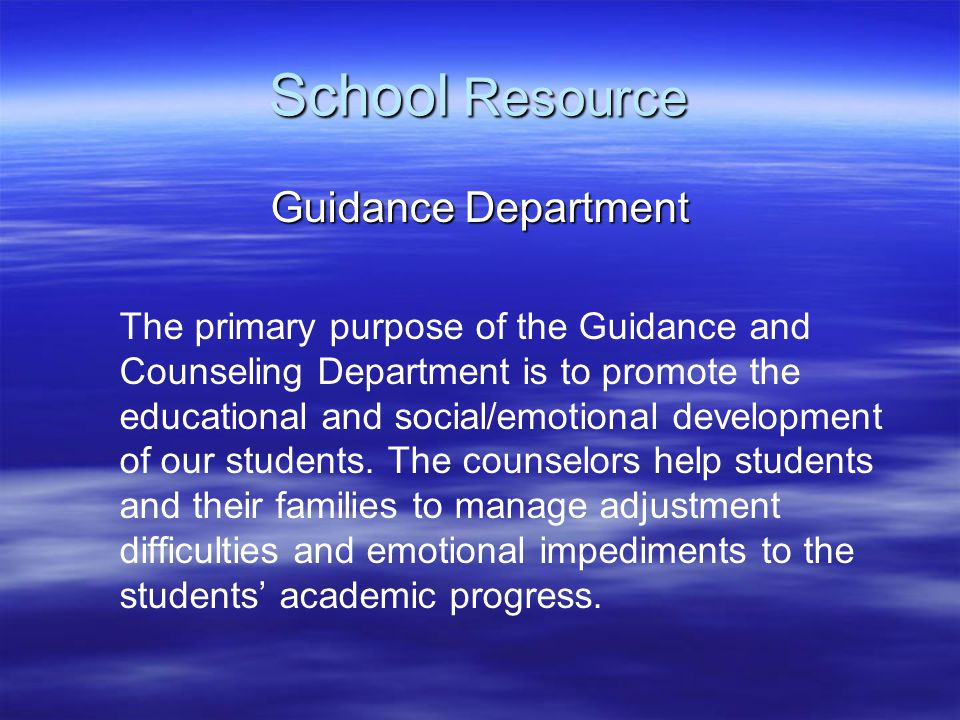 School Resource Guidance Department The primary purpose of the Guidance and Counseling Department is to promote the educational and social/emotional development of our students.