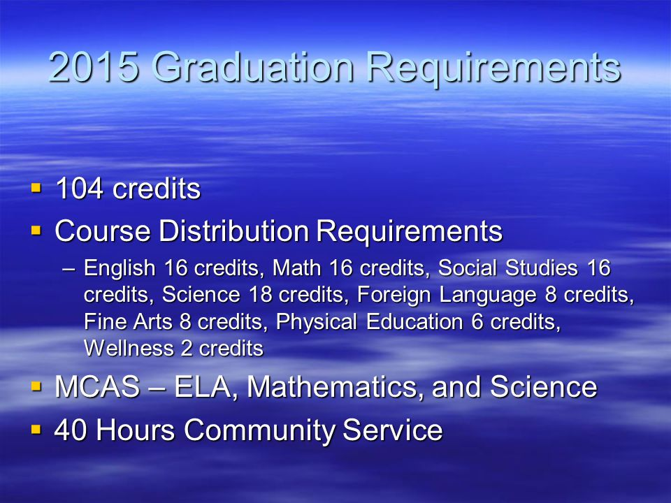 2015 Graduation Requirements  104 credits  Course Distribution Requirements –English 16 credits, Math 16 credits, Social Studies 16 credits, Science 18 credits, Foreign Language 8 credits, Fine Arts 8 credits, Physical Education 6 credits, Wellness 2 credits  MCAS – ELA, Mathematics, and Science  40 Hours Community Service