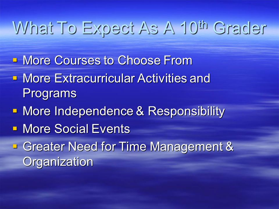 What To Expect As A 10 th Grader  More Courses to Choose From  More Extracurricular Activities and Programs  More Independence & Responsibility  More Social Events  Greater Need for Time Management & Organization