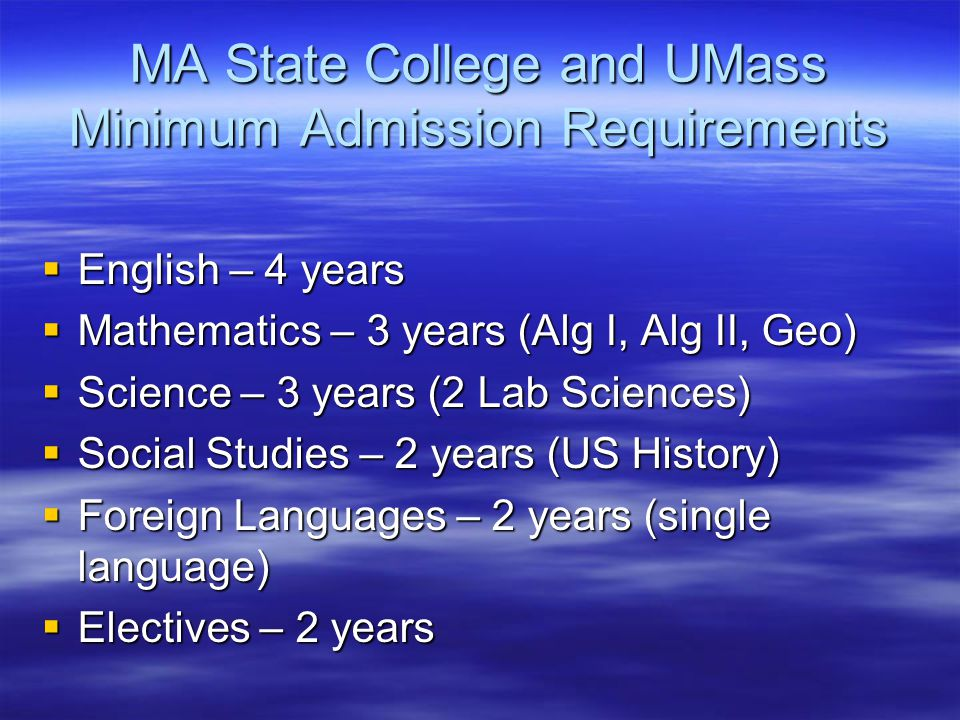 MA State College and UMass Minimum Admission Requirements  English – 4 years  Mathematics – 3 years (Alg I, Alg II, Geo)  Science – 3 years (2 Lab Sciences)  Social Studies – 2 years (US History)  Foreign Languages – 2 years (single language)  Electives – 2 years