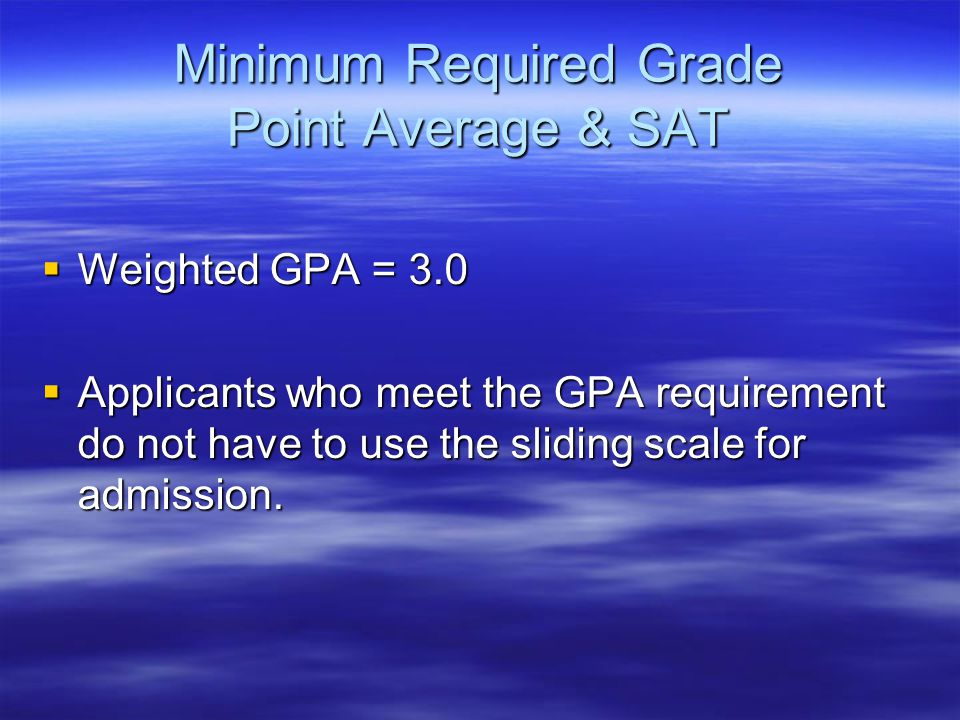 Minimum Required Grade Point Average & SAT  Weighted GPA = 3.0  Applicants who meet the GPA requirement do not have to use the sliding scale for admission.