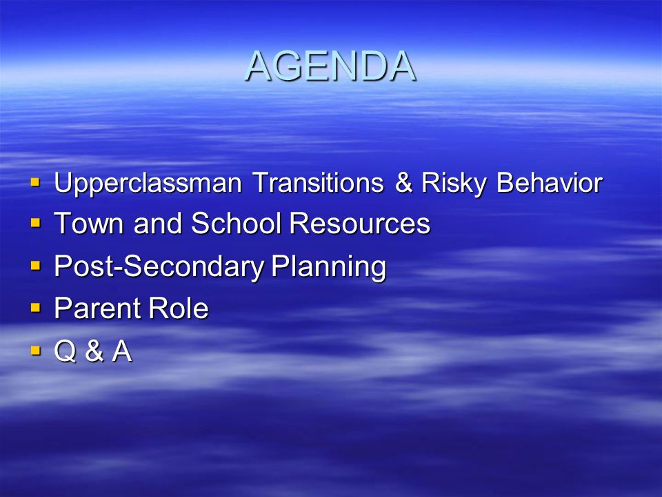 AGENDA  Upperclassman Transitions & Risky Behavior  Town and School Resources  Post-Secondary Planning  Parent Role  Q & A