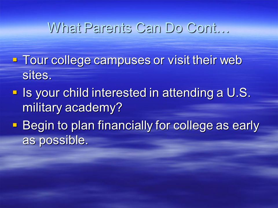 What Parents Can Do Cont…  Tour college campuses or visit their web sites.