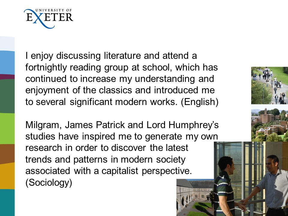 I enjoy discussing literature and attend a fortnightly reading group at school, which has continued to increase my understanding and enjoyment of the classics and introduced me to several significant modern works.