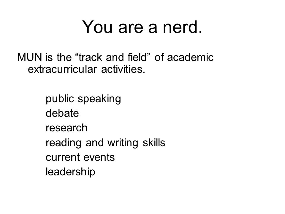 You are a nerd. MUN is the track and field of academic extracurricular activities.