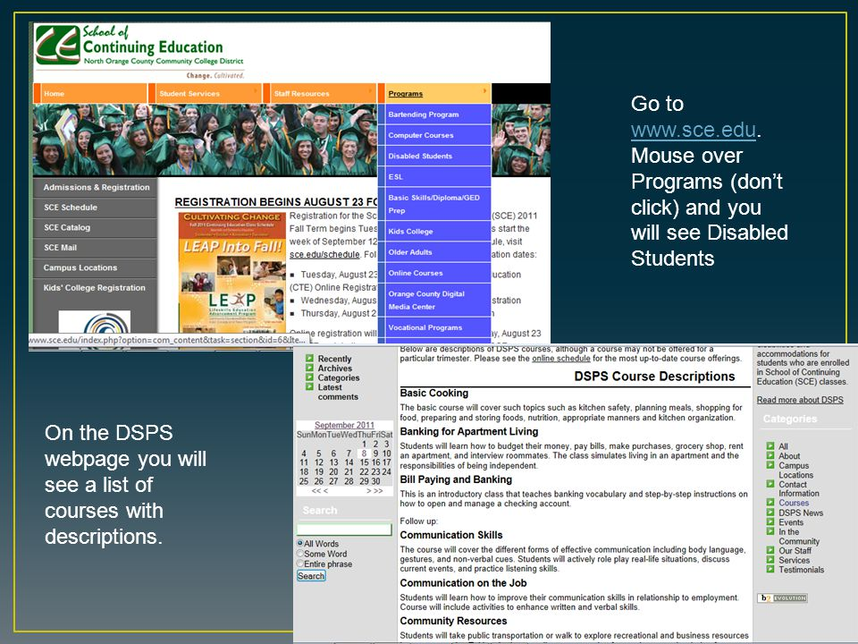 Go to www.sce.edu. Mouse over Programs (don't click) and you will see Disabled Students www.sce.edu On the DSPS webpage you will see a list of courses