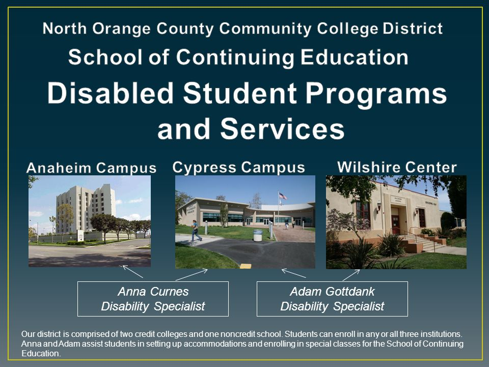 Picture of Anaheim Campus Anna Curnes Disability Specialist Adam Gottdank Disability Specialist Our district is comprised of two credit colleges and o