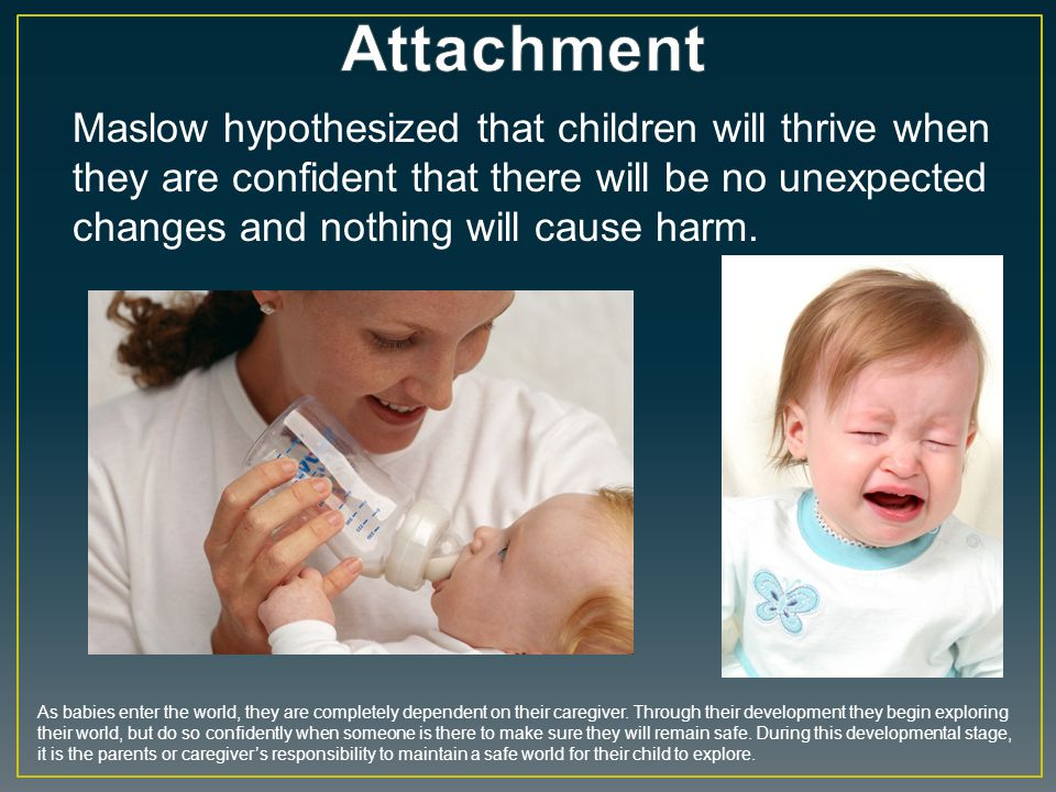 Maslow hypothesized that children will thrive when they are confident that there will be no unexpected changes and nothing will cause harm. As babies