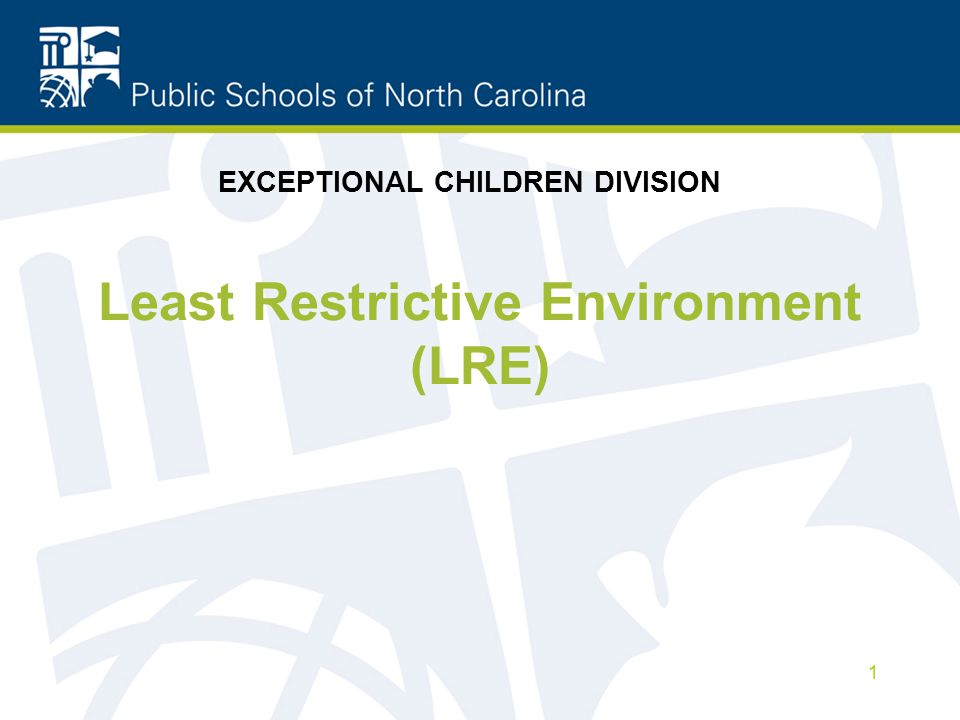 Least Restrictive Environment (LRE) 1 EXCEPTIONAL CHILDREN DIVISION
