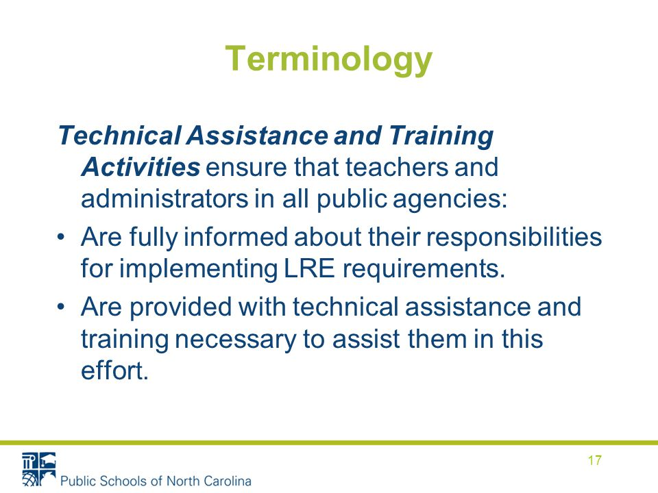 Terminology Technical Assistance and Training Activities ensure that teachers and administrators in all public agencies: Are fully informed about their responsibilities for implementing LRE requirements.